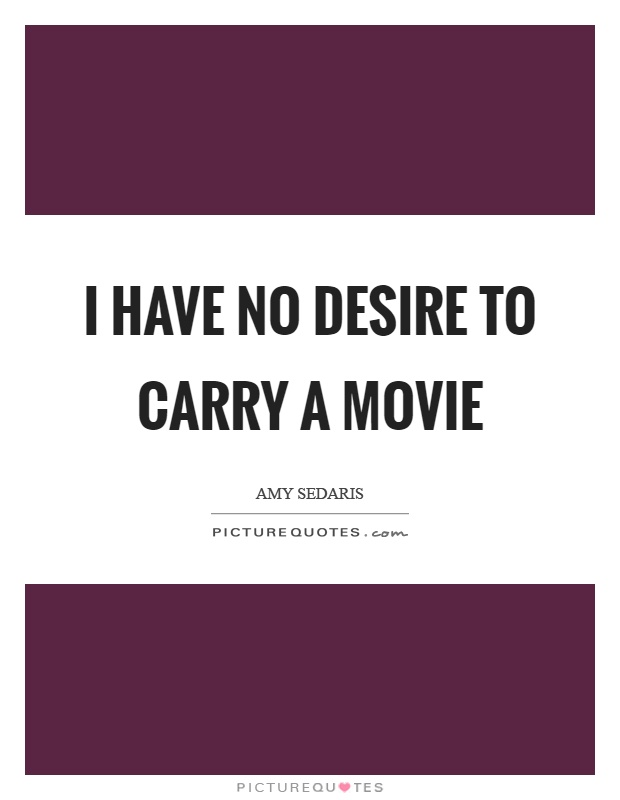 I have no desire to carry a movie Picture Quote #1