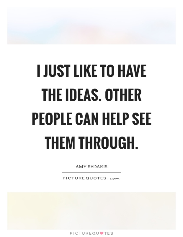 I just like to have the ideas. Other people can help see them through Picture Quote #1