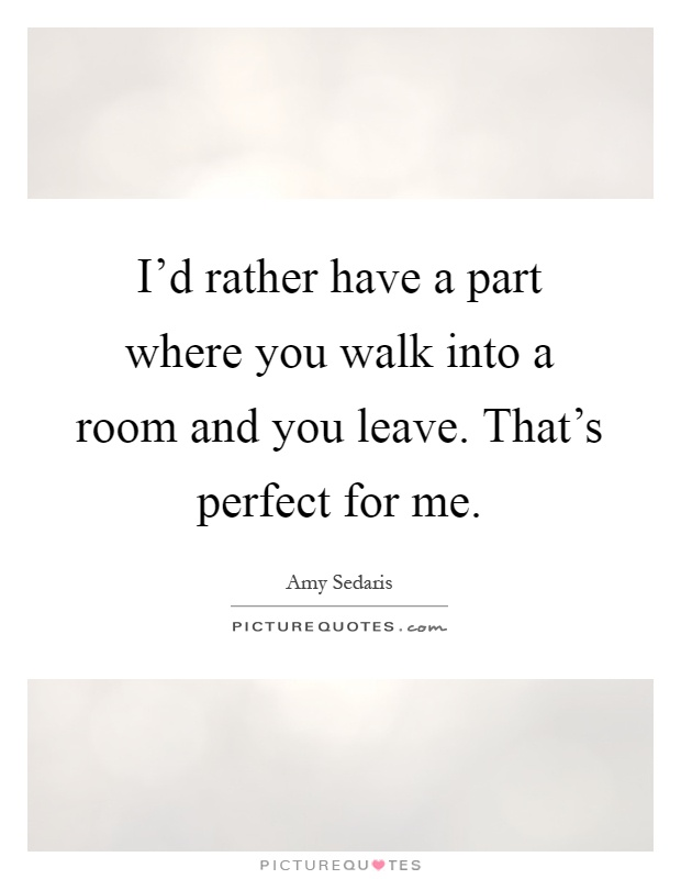 I'd rather have a part where you walk into a room and you leave. That's perfect for me Picture Quote #1