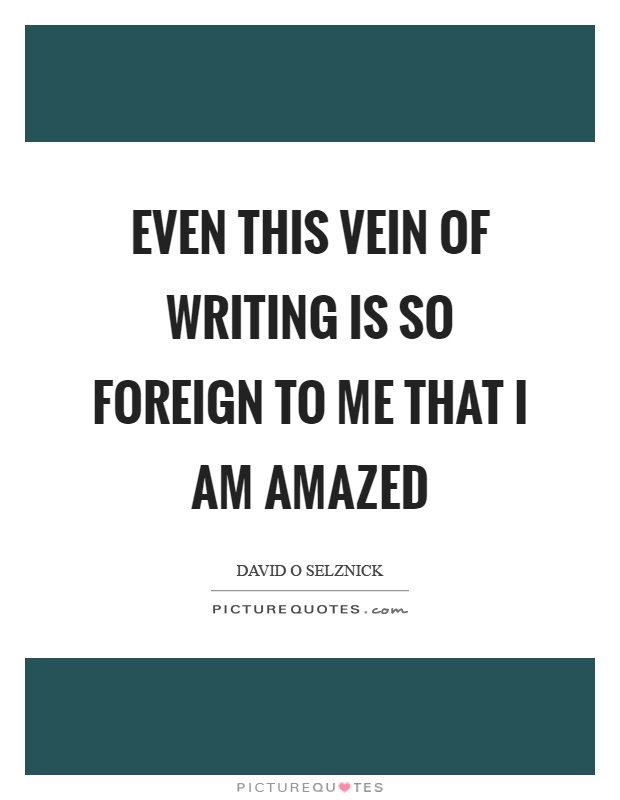Even this vein of writing is so foreign to me that I am amazed Picture Quote #1