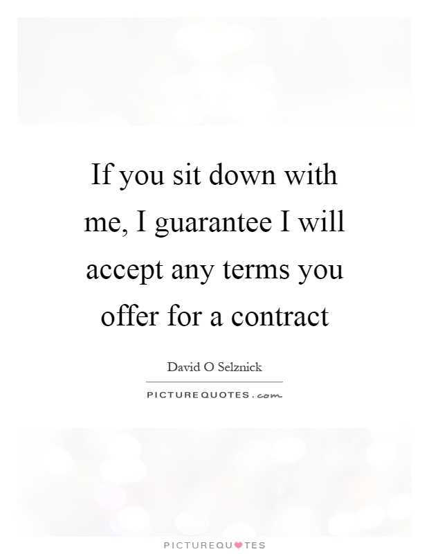 If you sit down with me, I guarantee I will accept any terms you offer for a contract Picture Quote #1