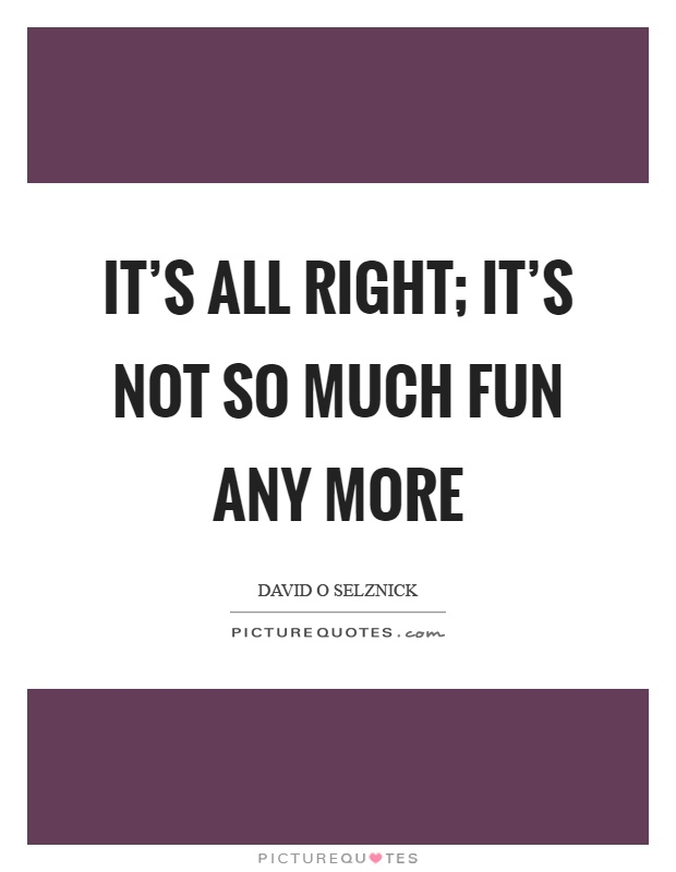 It's all right; it's not so much fun any more Picture Quote #1