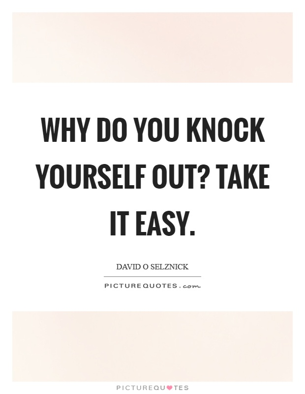 Why do you knock yourself out? Take it easy Picture Quote #1