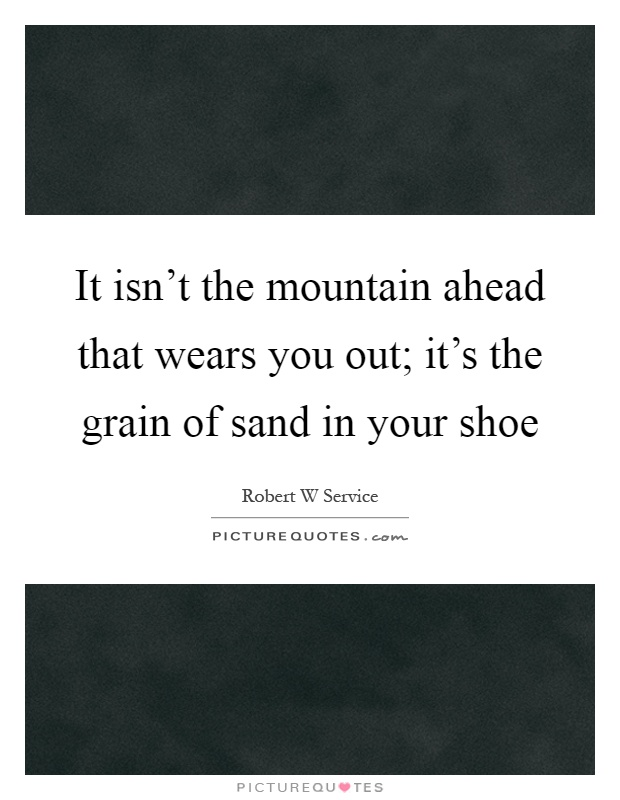 It isn't the mountain ahead that wears you out; it's the grain of sand in your shoe Picture Quote #1
