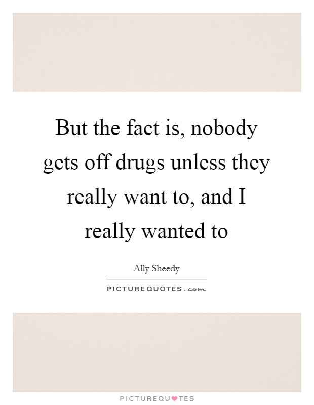But the fact is, nobody gets off drugs unless they really want to, and I really wanted to Picture Quote #1