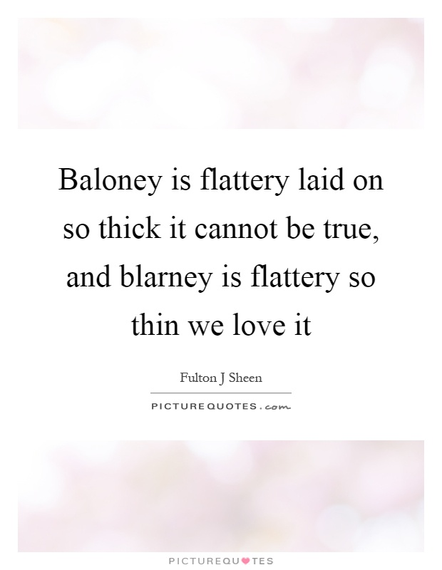 Baloney is flattery laid on so thick it cannot be true, and blarney is flattery so thin we love it Picture Quote #1