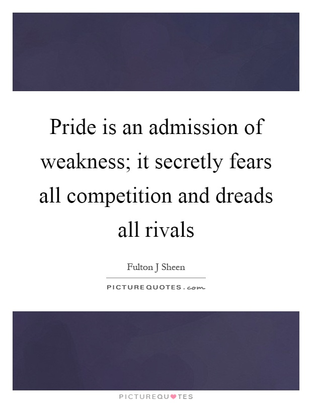 Pride is an admission of weakness; it secretly fears all competition and dreads all rivals Picture Quote #1
