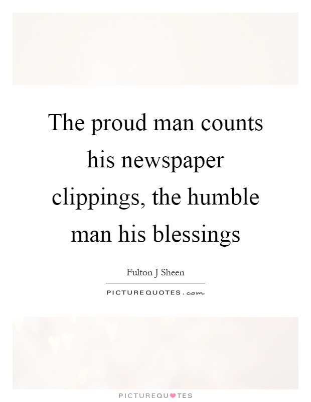 The proud man counts his newspaper clippings, the humble man his blessings Picture Quote #1