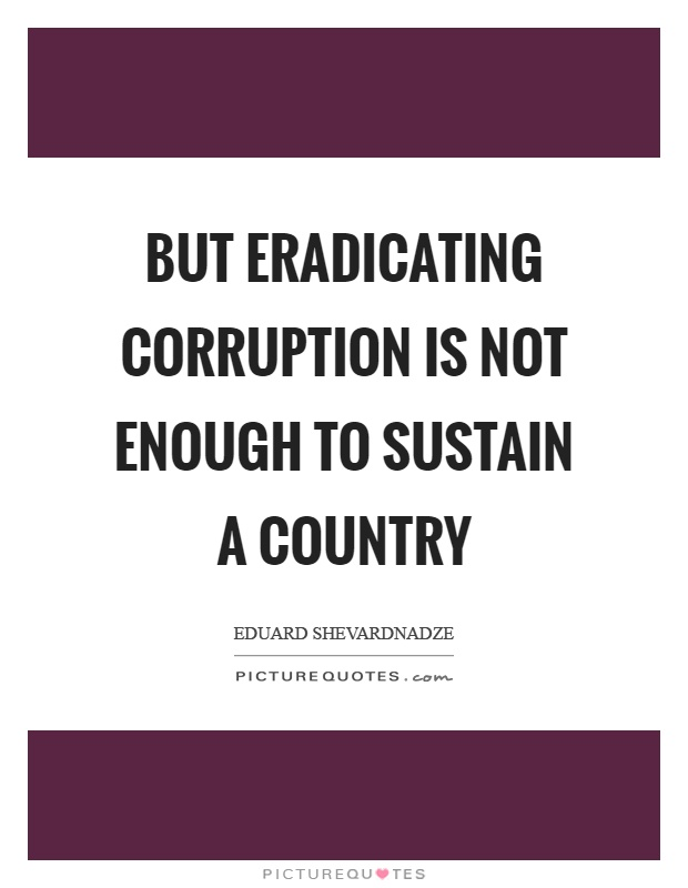 But eradicating corruption is not enough to sustain a country Picture Quote #1