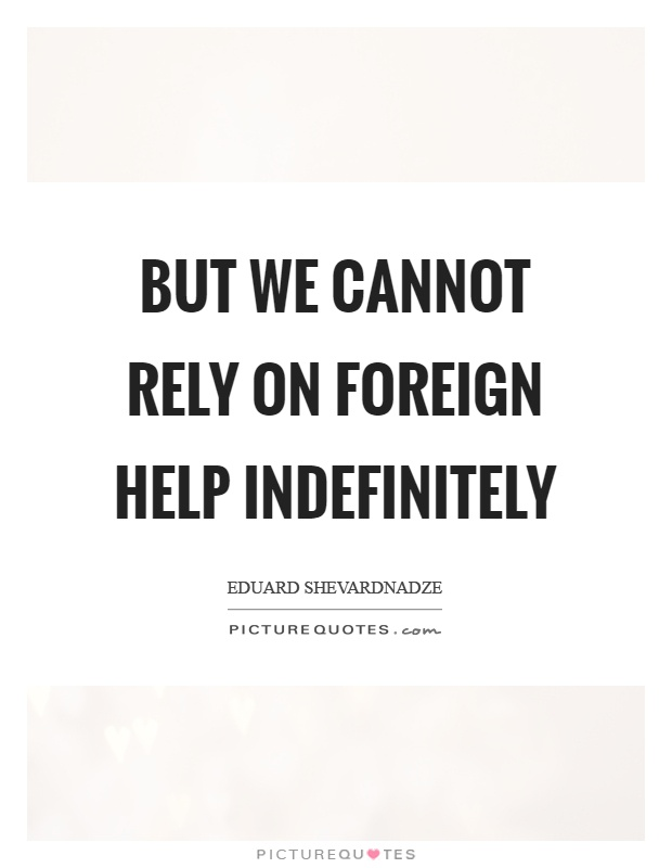 But we cannot rely on foreign help indefinitely Picture Quote #1