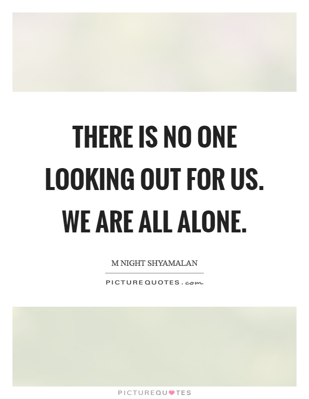 There is no one looking out for us. We are all alone Picture Quote #1