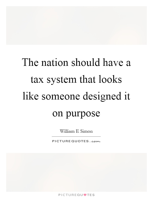 The nation should have a tax system that looks like someone designed it on purpose Picture Quote #1