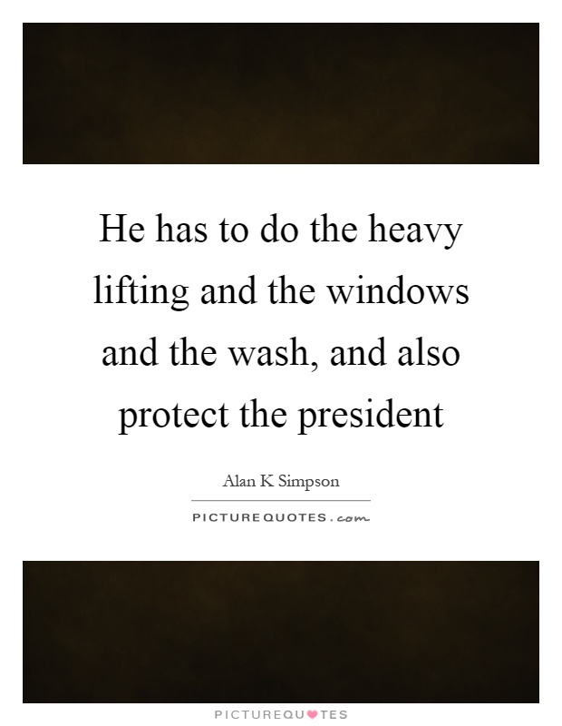 He has to do the heavy lifting and the windows and the wash, and also protect the president Picture Quote #1