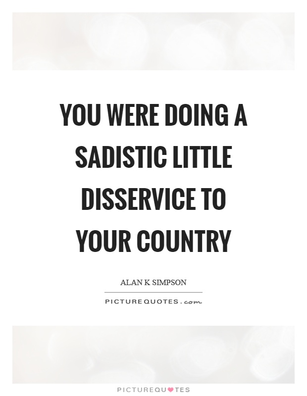 You were doing a sadistic little disservice to your country Picture Quote #1