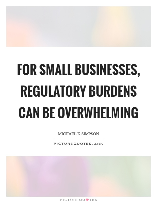 For small businesses, regulatory burdens can be overwhelming Picture Quote #1