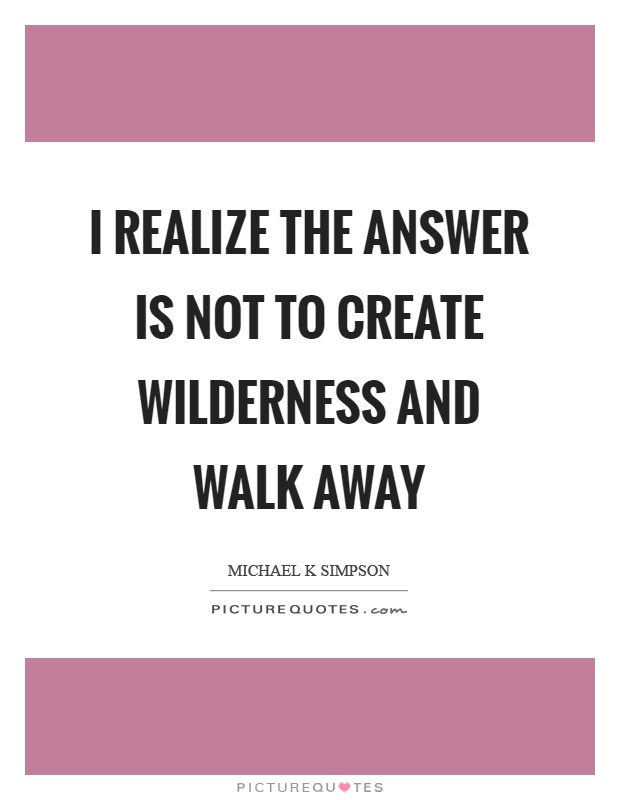I realize the answer is not to create wilderness and walk away Picture Quote #1