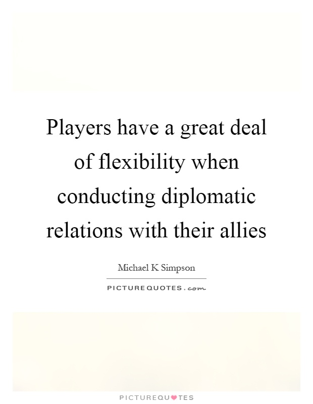 Players have a great deal of flexibility when conducting diplomatic relations with their allies Picture Quote #1