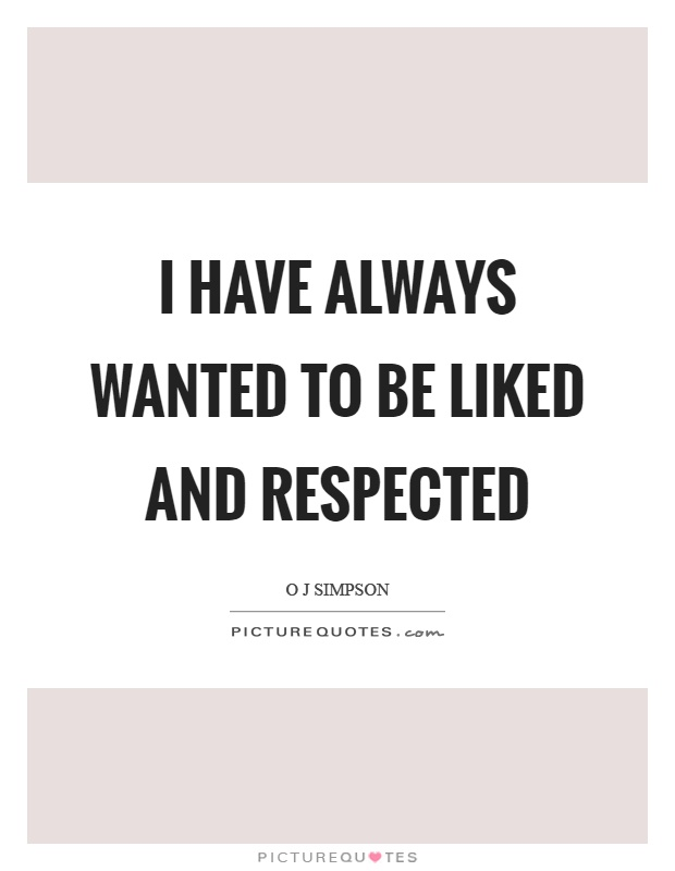 I have always wanted to be liked and respected Picture Quote #1