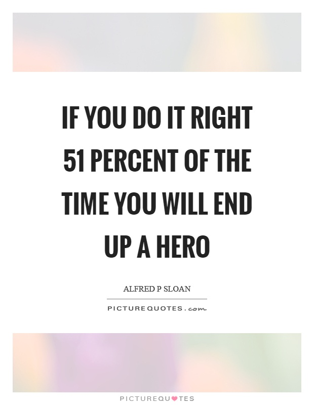 If you do it right 51 percent of the time you will end up a hero Picture Quote #1