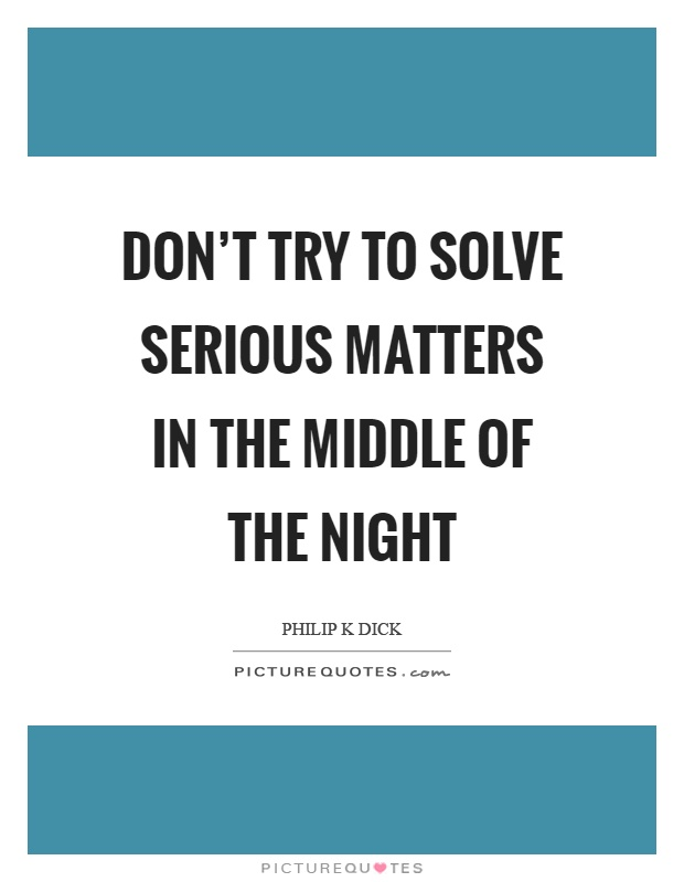 Don't try to solve serious matters in the middle of the night Picture Quote #1