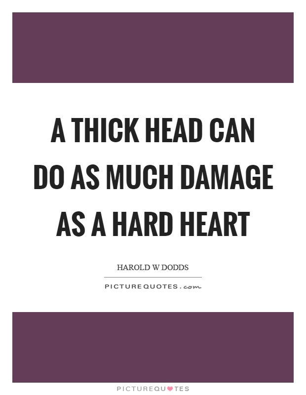 A thick head can do as much damage as a hard heart Picture Quote #1