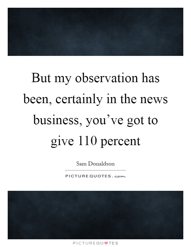 But my observation has been, certainly in the news business, you've got to give 110 percent Picture Quote #1