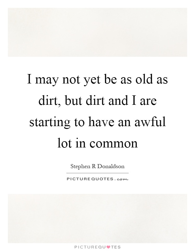 I may not yet be as old as dirt, but dirt and I are starting to have an awful lot in common Picture Quote #1