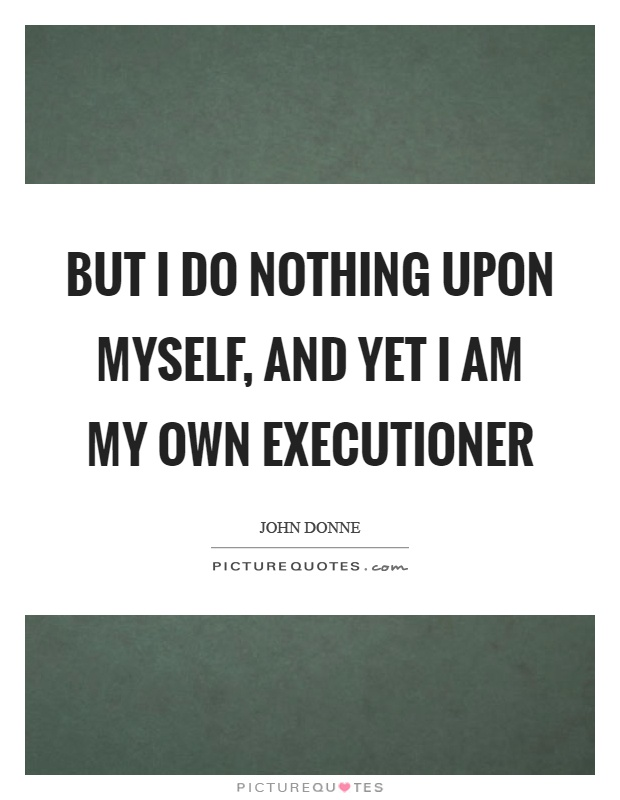 But I do nothing upon myself, and yet I am my own executioner Picture Quote #1
