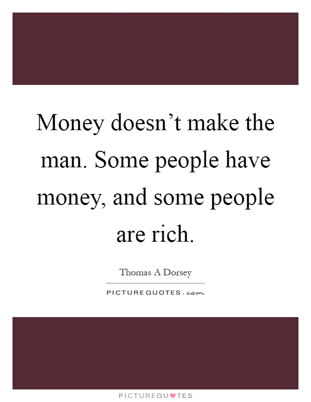 Money doesn't make the man. Some people have money, and some people are rich Picture Quote #1