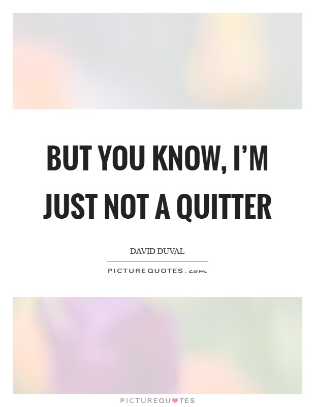 But you know, I'm just not a quitter Picture Quote #1