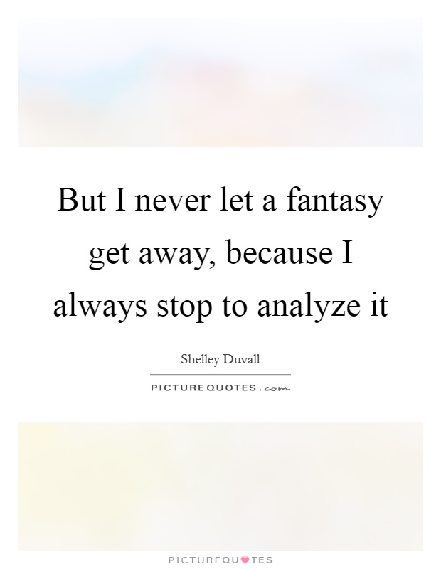 But I never let a fantasy get away, because I always stop to analyze it Picture Quote #1