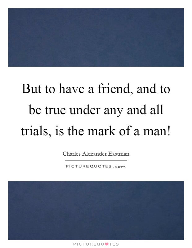 But to have a friend, and to be true under any and all trials, is the mark of a man! Picture Quote #1