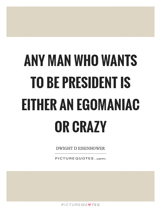 Any man who wants to be president is either an egomaniac or crazy Picture Quote #1