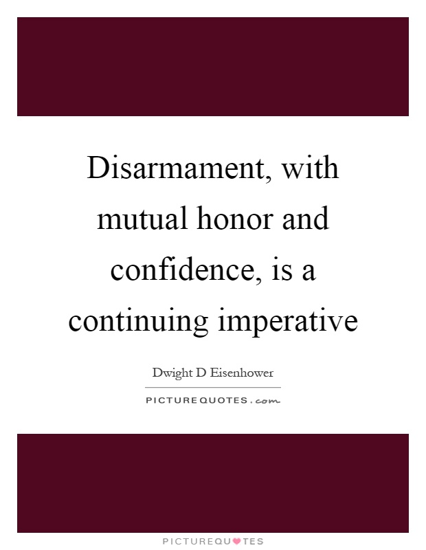 Disarmament, with mutual honor and confidence, is a continuing imperative Picture Quote #1
