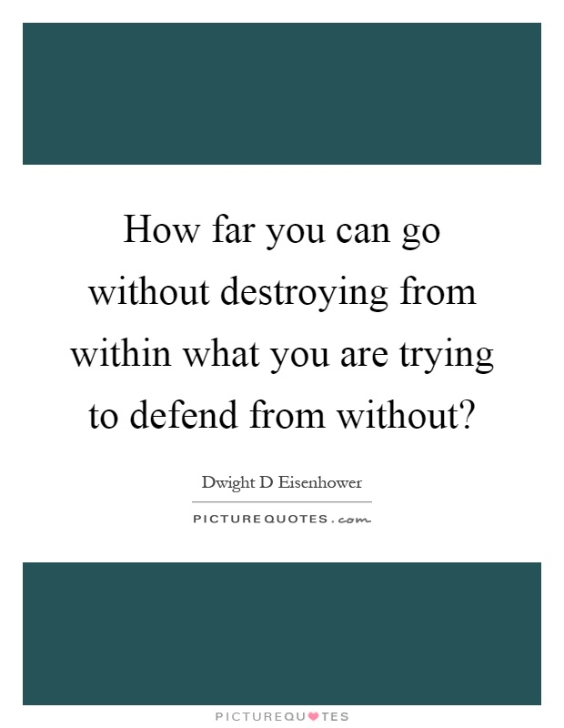 How far you can go without destroying from within what you are trying to defend from without? Picture Quote #1