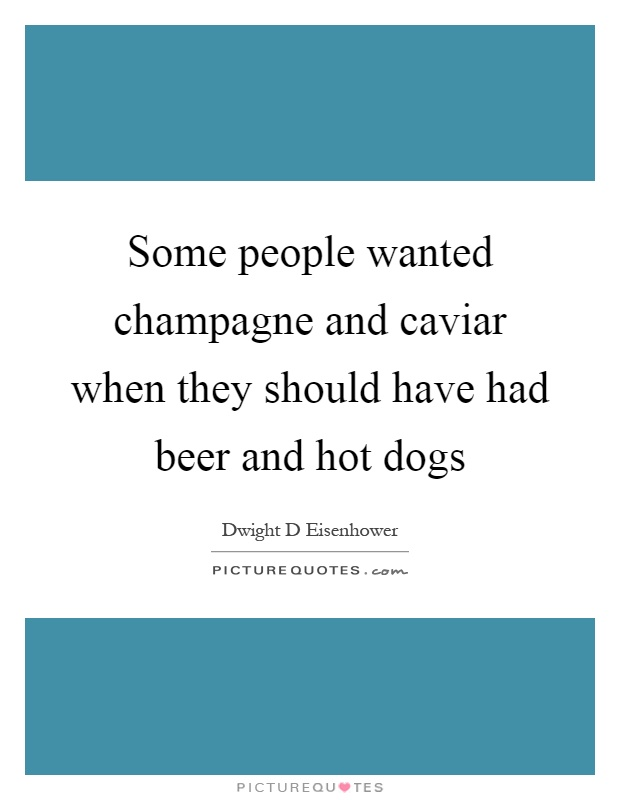 Some people wanted champagne and caviar when they should have had beer and hot dogs Picture Quote #1