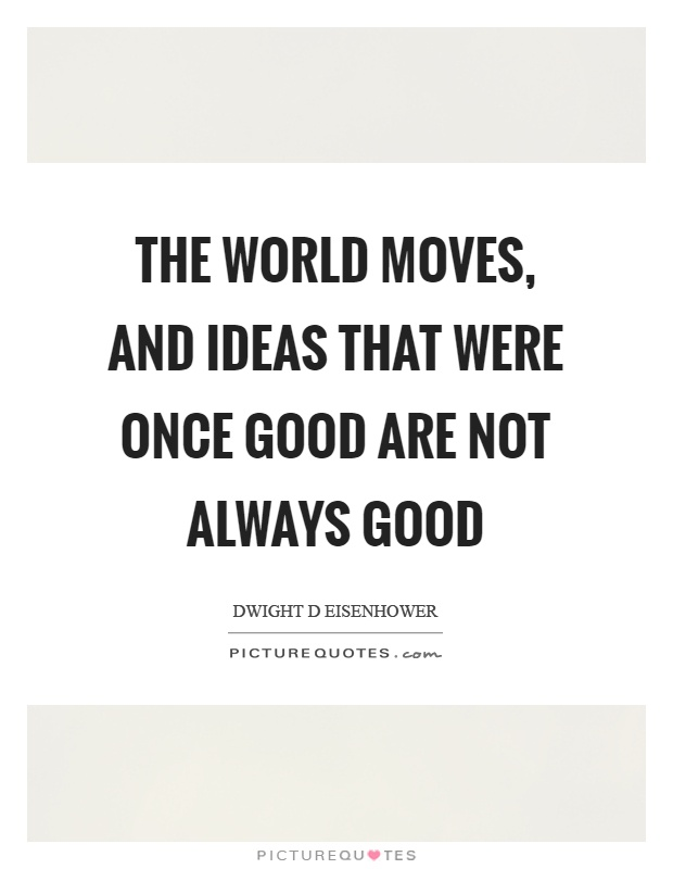 The world moves, and ideas that were once good are not always good Picture Quote #1
