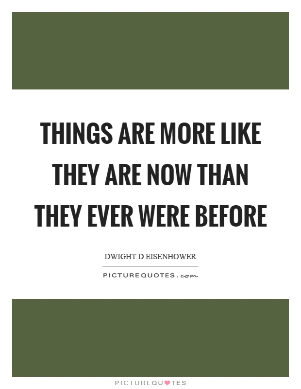 Things are more like they are now than they ever were before Picture Quote #1