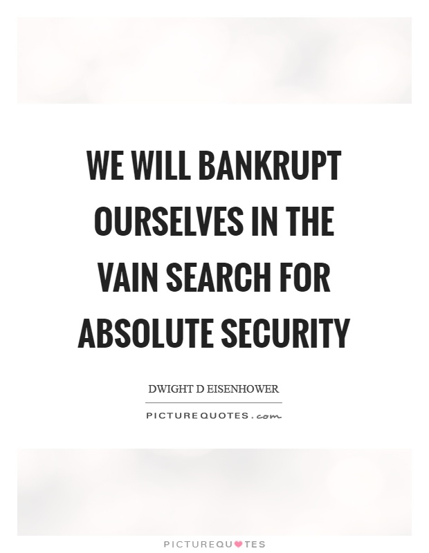 We will bankrupt ourselves in the vain search for absolute security Picture Quote #1