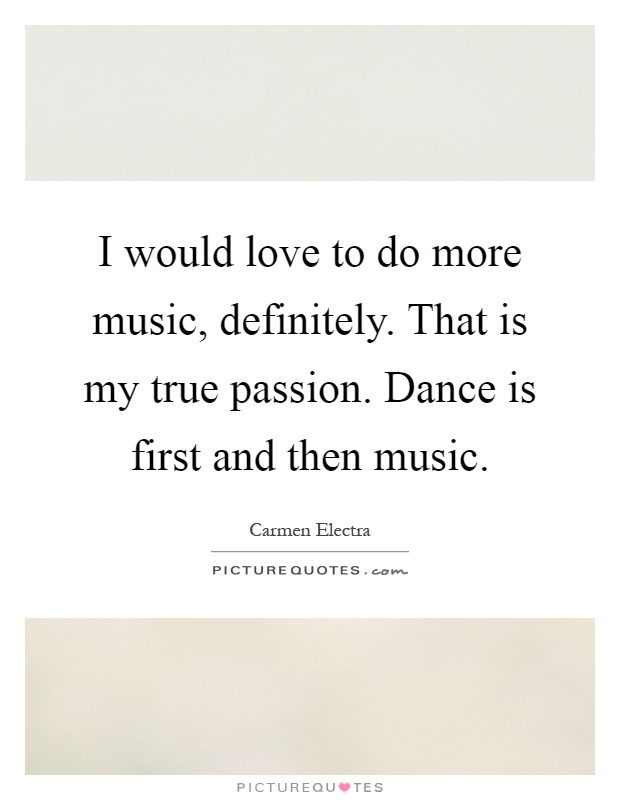 I would love to do more music, definitely. That is my true passion. Dance is first and then music Picture Quote #1