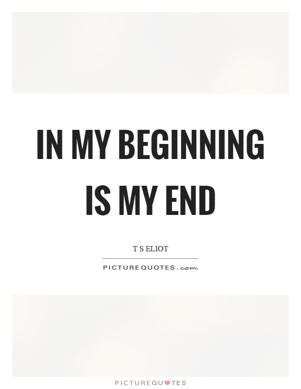 In my beginning is my end Picture Quote #1