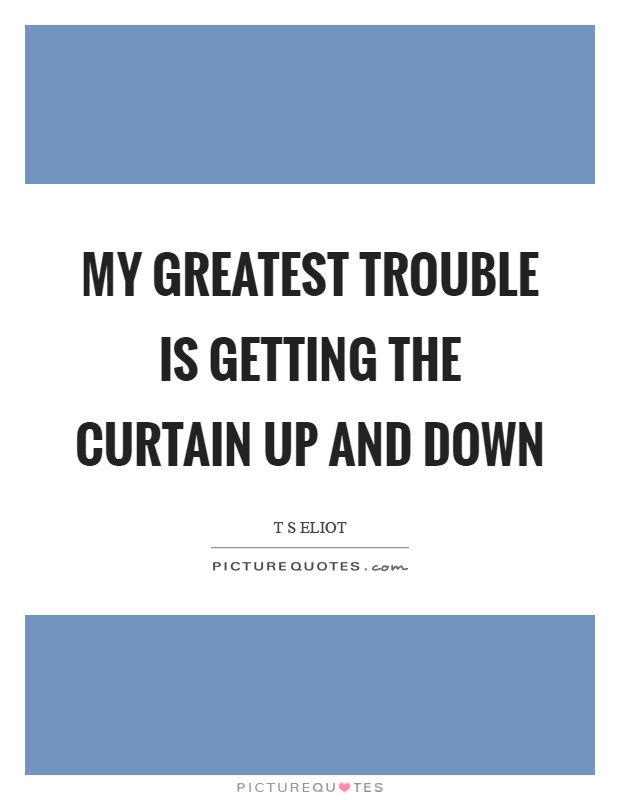 My greatest trouble is getting the curtain up and down Picture Quote #1