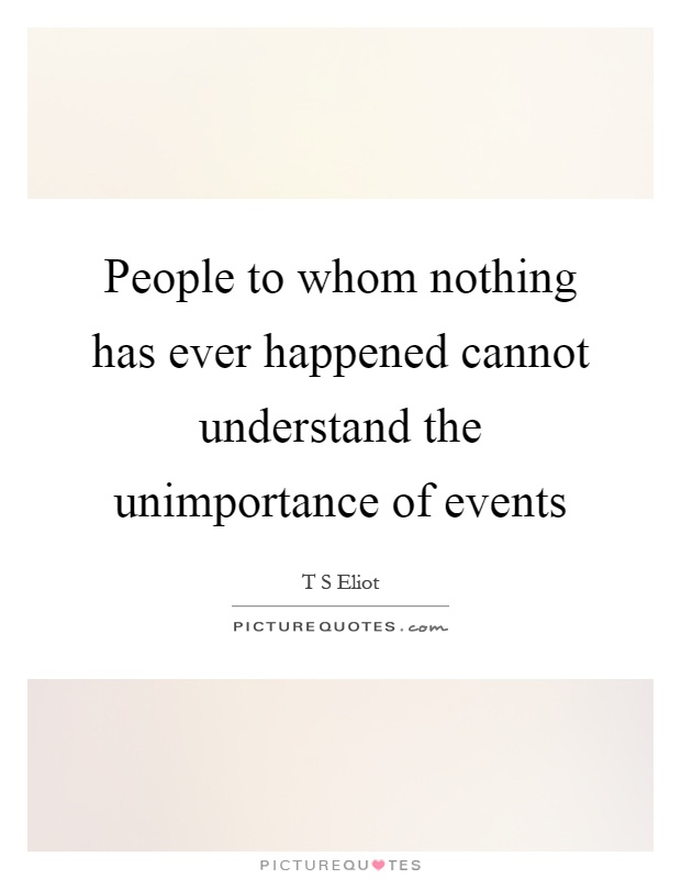 People to whom nothing has ever happened cannot understand the unimportance of events Picture Quote #1
