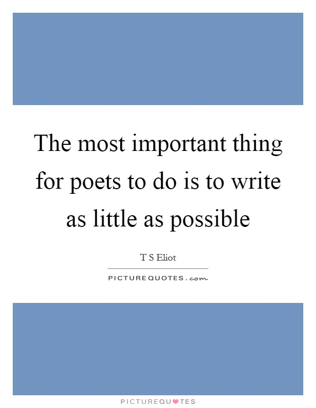 The most important thing for poets to do is to write as little as possible Picture Quote #1