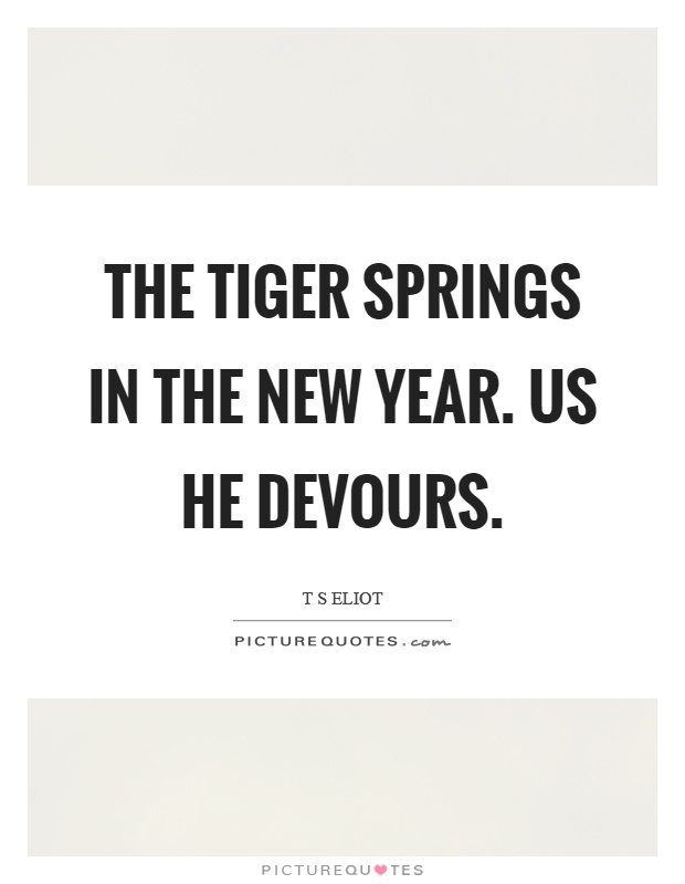 The tiger springs in the new year. Us he devours Picture Quote #1