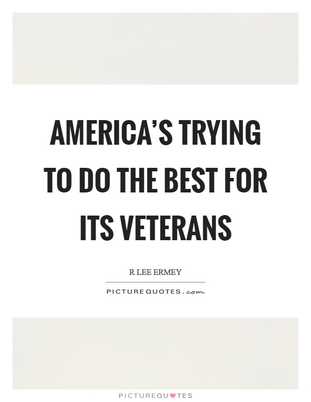 America's trying to do the best for its veterans Picture Quote #1