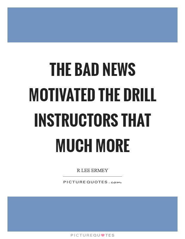 The bad news motivated the drill instructors that much more Picture Quote #1