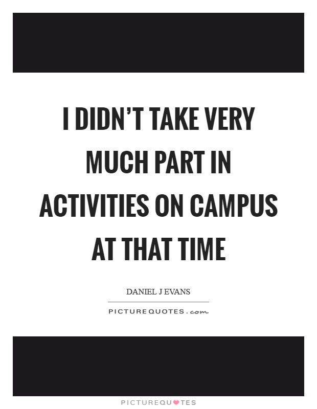 I didn't take very much part in activities on campus at that time Picture Quote #1