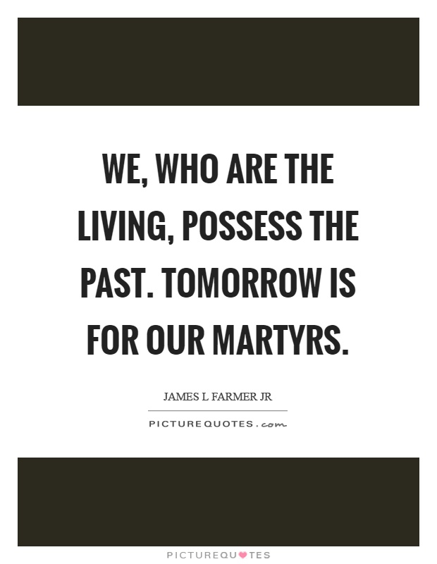 We, who are the living, possess the past. Tomorrow is for our martyrs Picture Quote #1