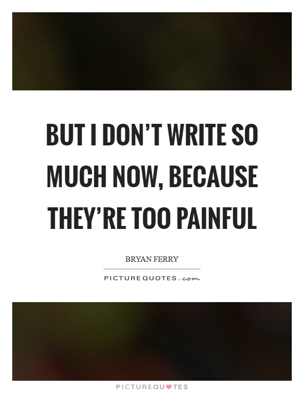 But I don't write so much now, because they're too painful Picture Quote #1